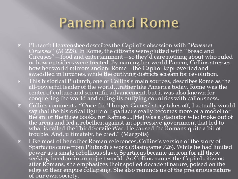 " Plutarch Heavensbee describes the Capitol's obsession with "" Panem et Circenses "" ( M 223). In Rome, the citizens were glutted with ""Bread and Circu"