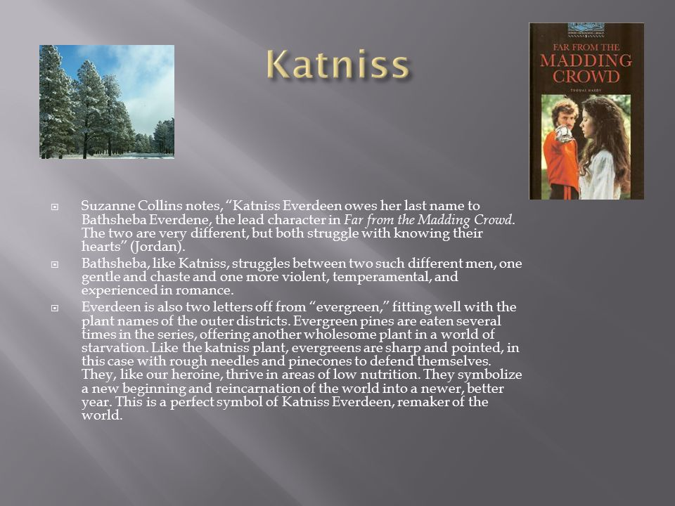" Suzanne Collins notes, ""Katniss Everdeen owes her last name to Bathsheba Everdene, the lead character in Far from the Madding Crowd. The two are ver"
