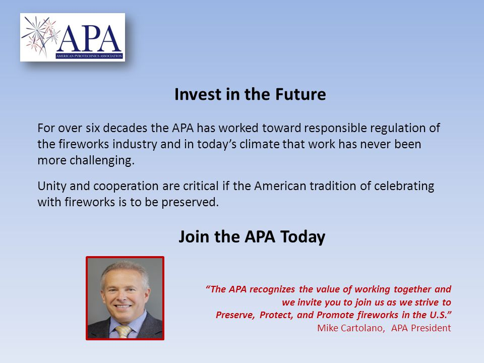 The APA recognizes the value of working together and we invite you to join us as we strive to Preserve, Protect, and Promote fireworks in the U.S. Mike Cartolano, APA President For over six decades the APA has worked toward responsible regulation of the fireworks industry and in today's climate that work has never been more challenging.