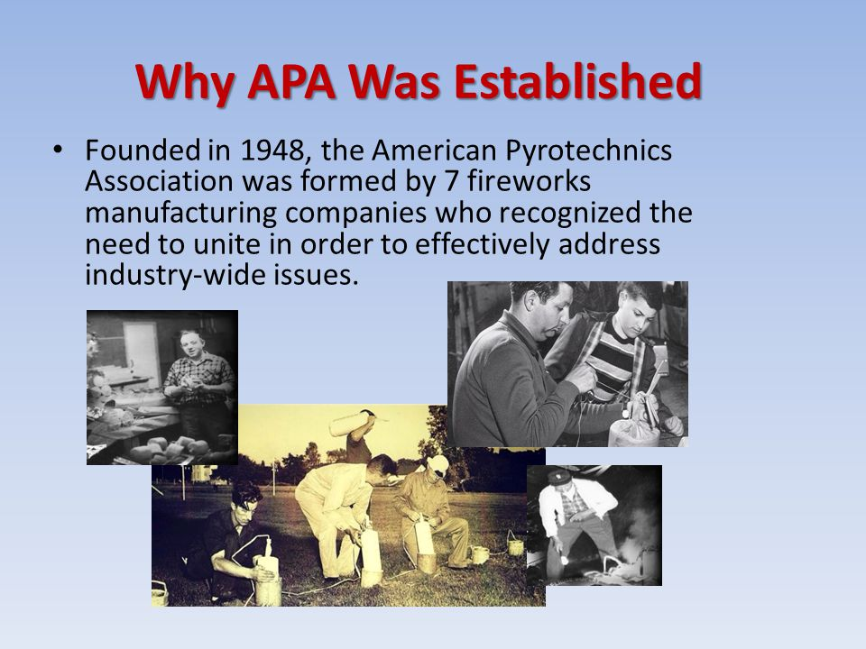 Why APA Was Established Founded in 1948, the American Pyrotechnics Association was formed by 7 fireworks manufacturing companies who recognized the ne