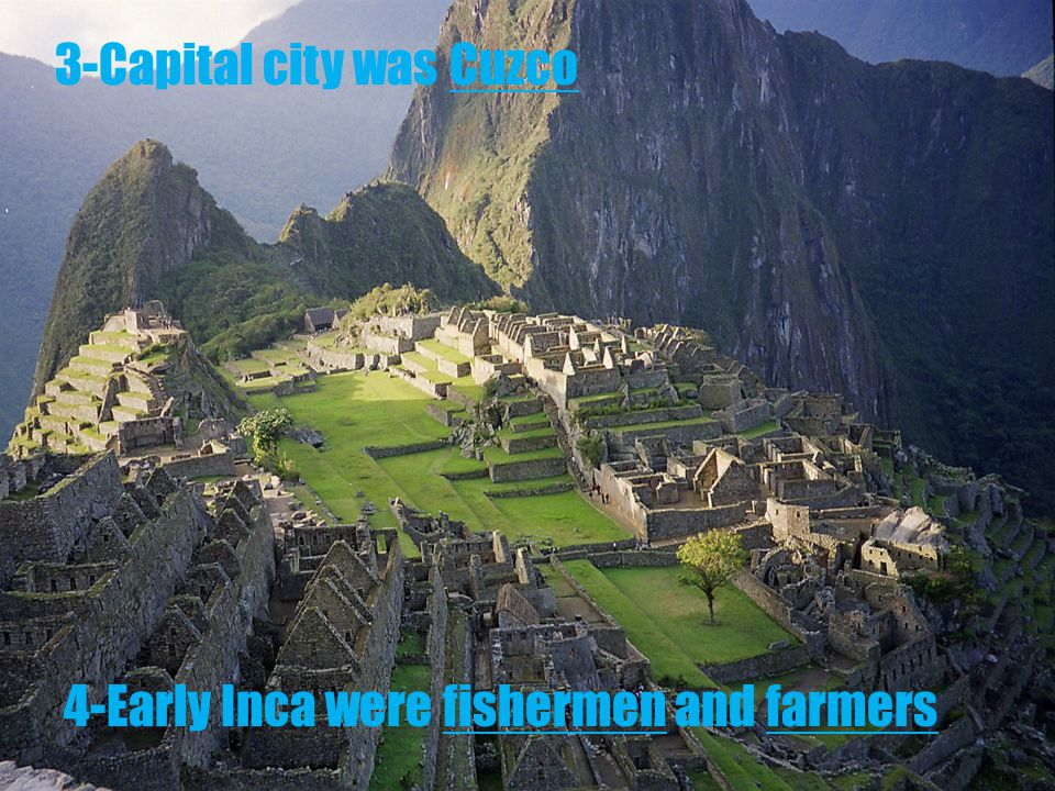 3-Capital city was Cuzco 4-Early Inca were fishermen and farmers