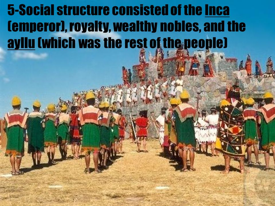 5-Social structure consisted of the Inca (emperor), royalty, wealthy nobles, and the ayllu (which was the rest of the people)