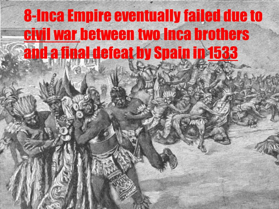 8-Inca Empire eventually failed due to civil war between two Inca brothers and a final defeat by Spain in 1533