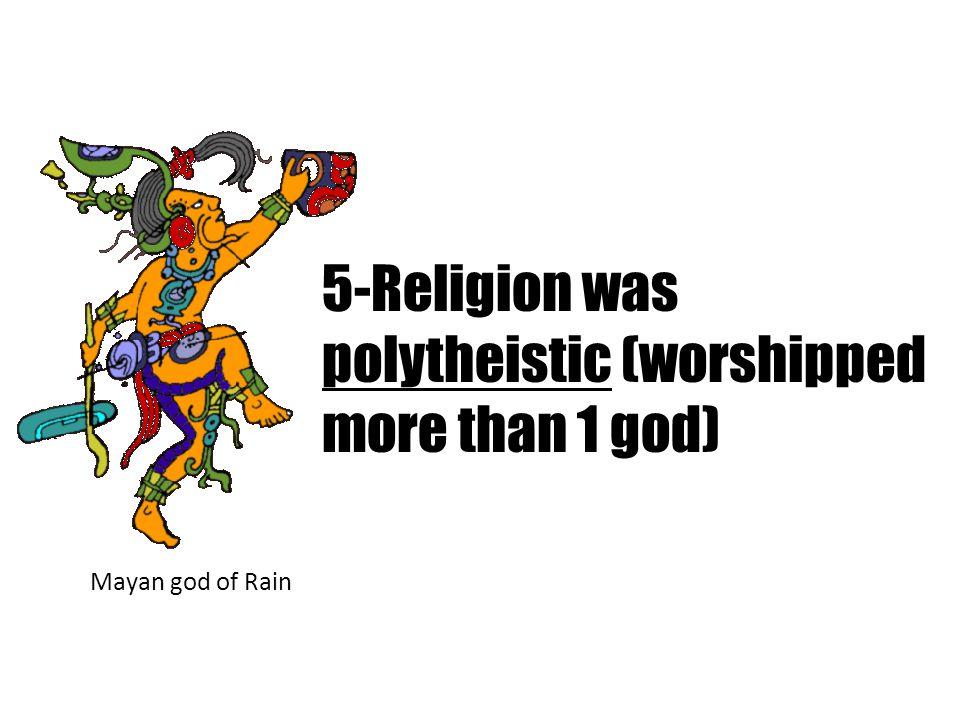 5-Religion was polytheistic (worshipped more than 1 god) Mayan god of Rain