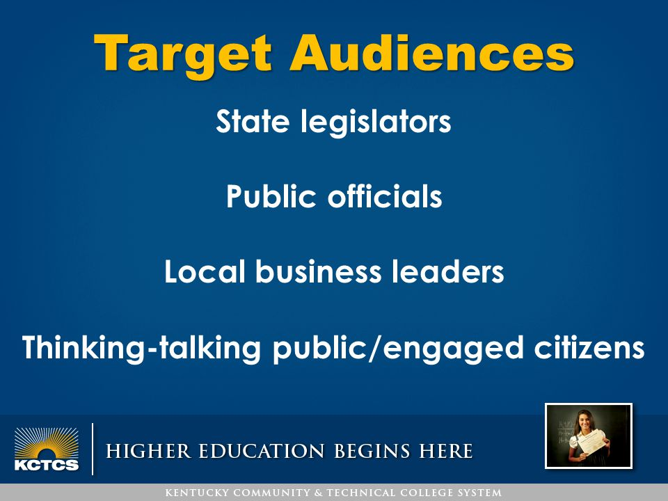 Target Audiences State legislators Public officials Local business leaders Thinking-talking public/engaged citizens