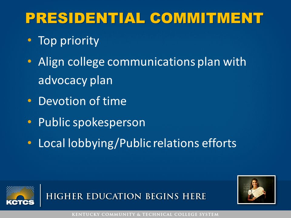 PRESIDENTIAL COMMITMENT Top priority Align college communications plan with advocacy plan Devotion of time Public spokesperson Local lobbying/Public r