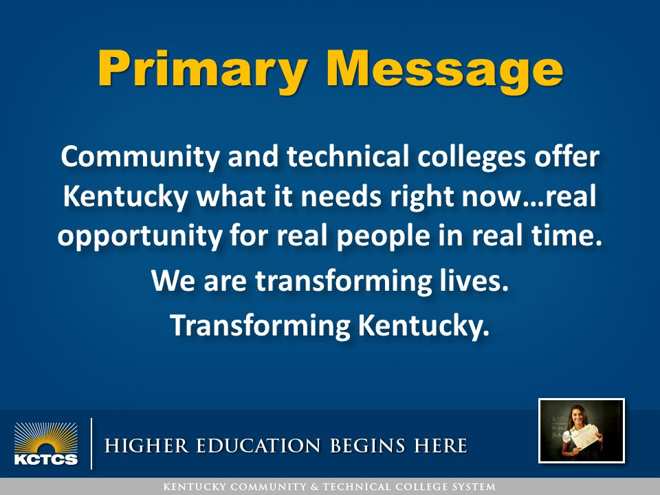Primary Message Community and technical colleges offer Kentucky what it needs right now…real opportunity for real people in real time. We are transfor