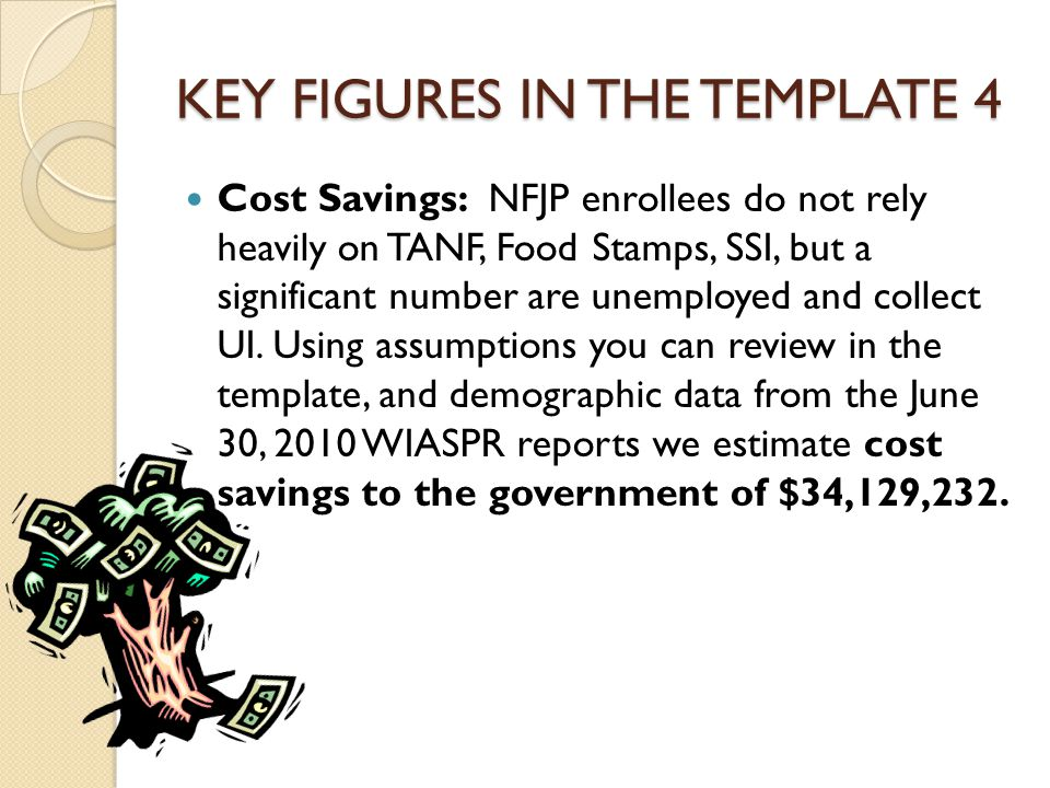 KEY FIGURES IN THE TEMPLATE 4 Cost Savings: NFJP enrollees do not rely heavily on TANF, Food Stamps, SSI, but a significant number are unemployed and collect UI.