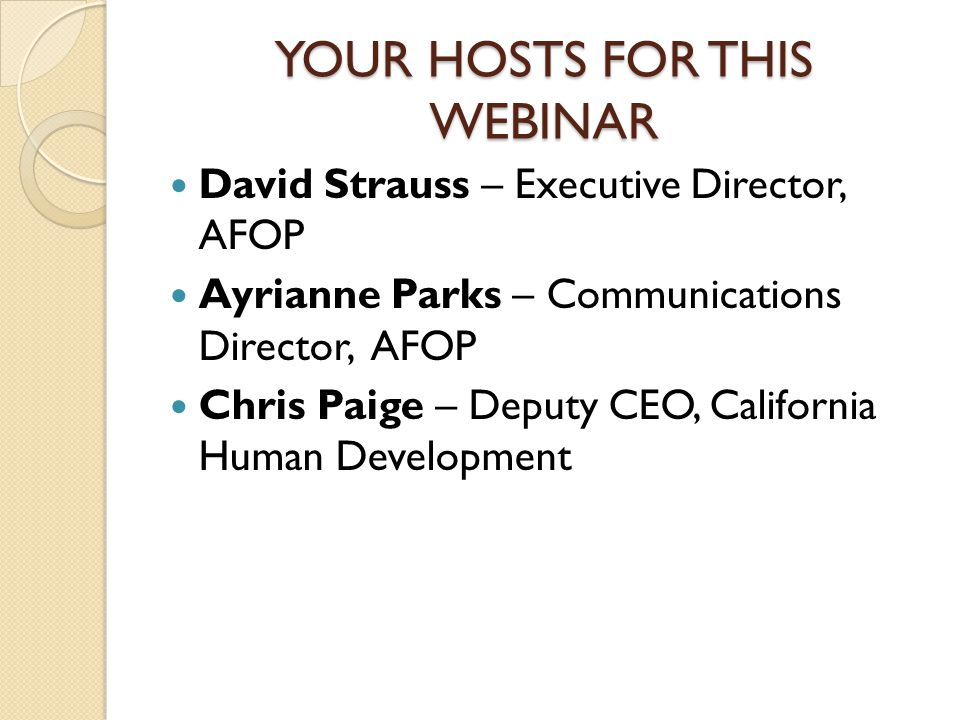 YOUR HOSTS FOR THIS WEBINAR David Strauss – Executive Director, AFOP Ayrianne Parks – Communications Director, AFOP Chris Paige – Deputy CEO, California Human Development