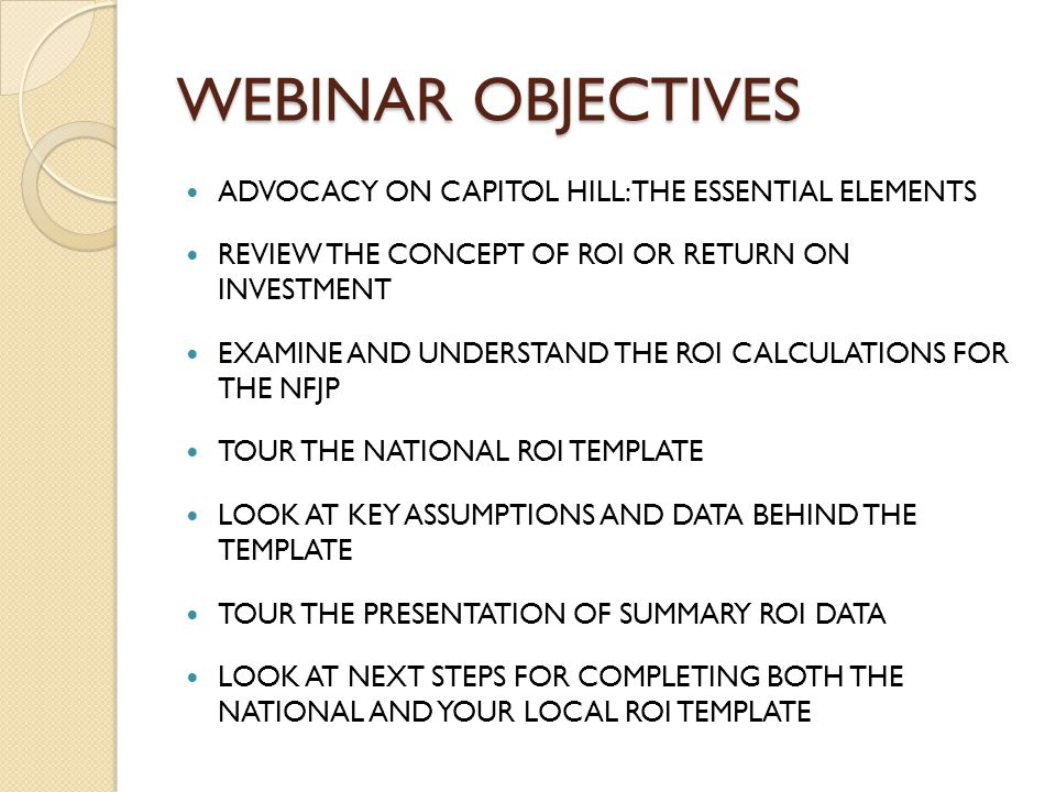 WEBINAR OBJECTIVES ADVOCACY ON CAPITOL HILL: THE ESSENTIAL ELEMENTS REVIEW THE CONCEPT OF ROI OR RETURN ON INVESTMENT EXAMINE AND UNDERSTAND THE ROI CALCULATIONS FOR THE NFJP TOUR THE NATIONAL ROI TEMPLATE LOOK AT KEY ASSUMPTIONS AND DATA BEHIND THE TEMPLATE TOUR THE PRESENTATION OF SUMMARY ROI DATA LOOK AT NEXT STEPS FOR COMPLETING BOTH THE NATIONAL AND YOUR LOCAL ROI TEMPLATE