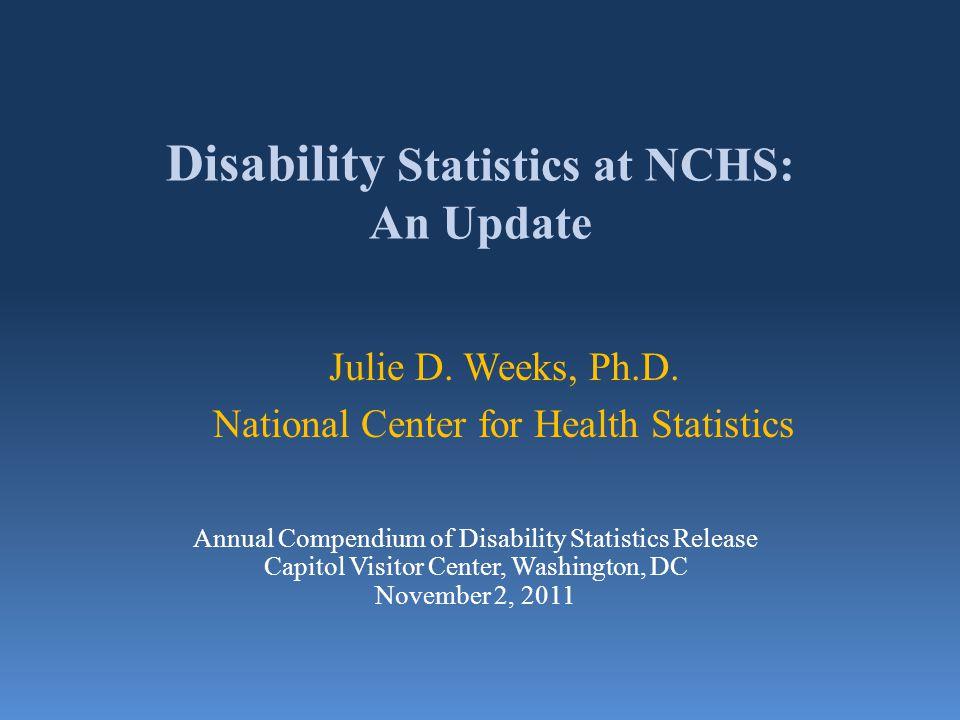 Disability Statistics at NCHS: An Update Julie D. Weeks, Ph.D. National Center for Health Statistics Annual Compendium of Disability Statistics Releas