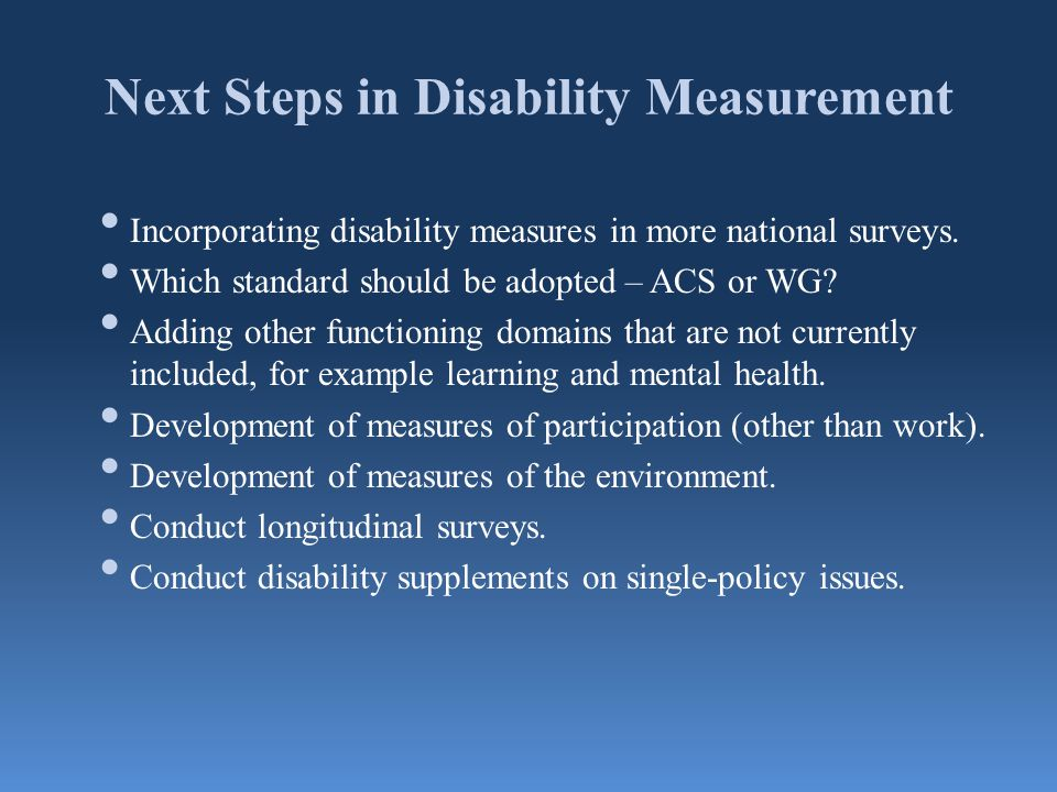 Next Steps in Disability Measurement Incorporating disability measures in more national surveys. Which standard should be adopted – ACS or WG? Adding