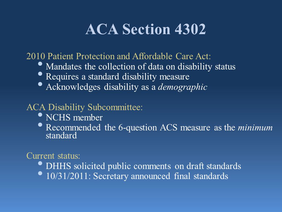 ACA Section 4302 2010 Patient Protection and Affordable Care Act: Mandates the collection of data on disability status Requires a standard disability