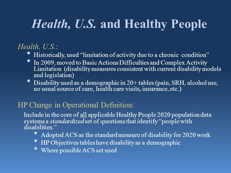 """Health, U.S. and Healthy People Health, U.S.: Historically, used """"limitation of activity due to a chronic condition"""" In 2009, moved to Basic Actions D"""