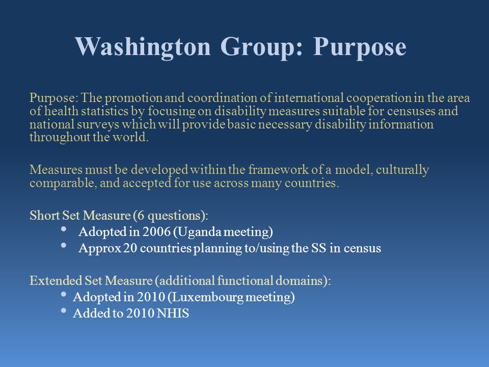 Washington Group: Purpose Purpose: The promotion and coordination of international cooperation in the area of health statistics by focusing on disabil