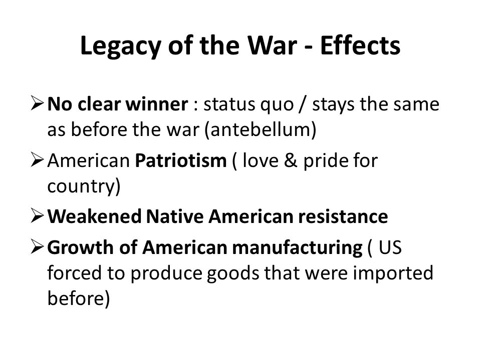 Legacy of the War - Effects  No clear winner : status quo / stays the same as before the war (antebellum)  American Patriotism ( love & pride for country)  Weakened Native American resistance  Growth of American manufacturing ( US forced to produce goods that were imported before)