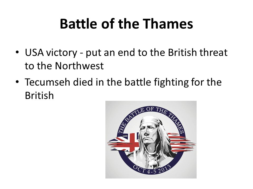Battle of the Thames USA victory - put an end to the British threat to the Northwest Tecumseh died in the battle fighting for the British