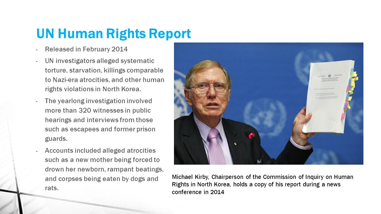 UN Human Rights Report - Released in February 2014 - UN investigators alleged systematic torture, starvation, killings comparable to Nazi-era atrocities, and other human rights violations in North Korea.