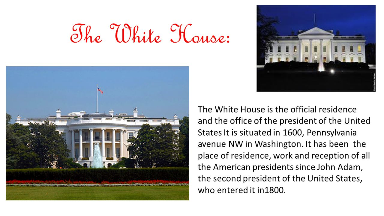 The White House: The White House is the official residence and the office of the president of the United States It is situated in 1600, Pennsylvania a