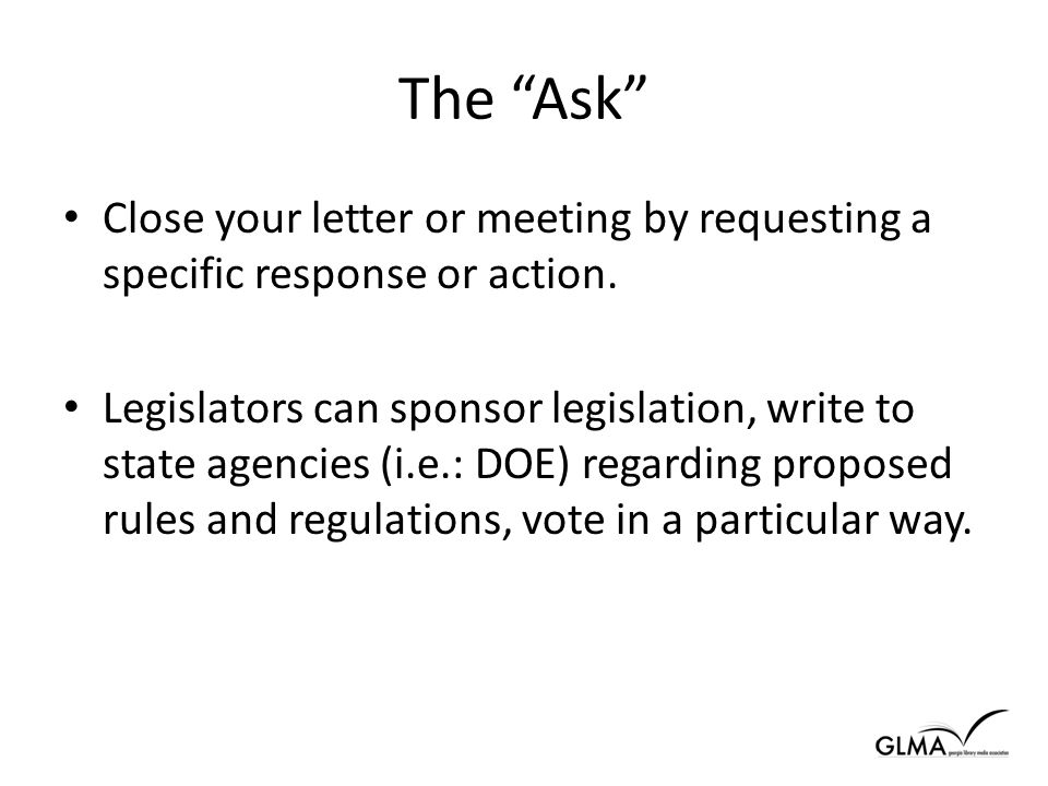 The Ask Close your letter or meeting by requesting a specific response or action.