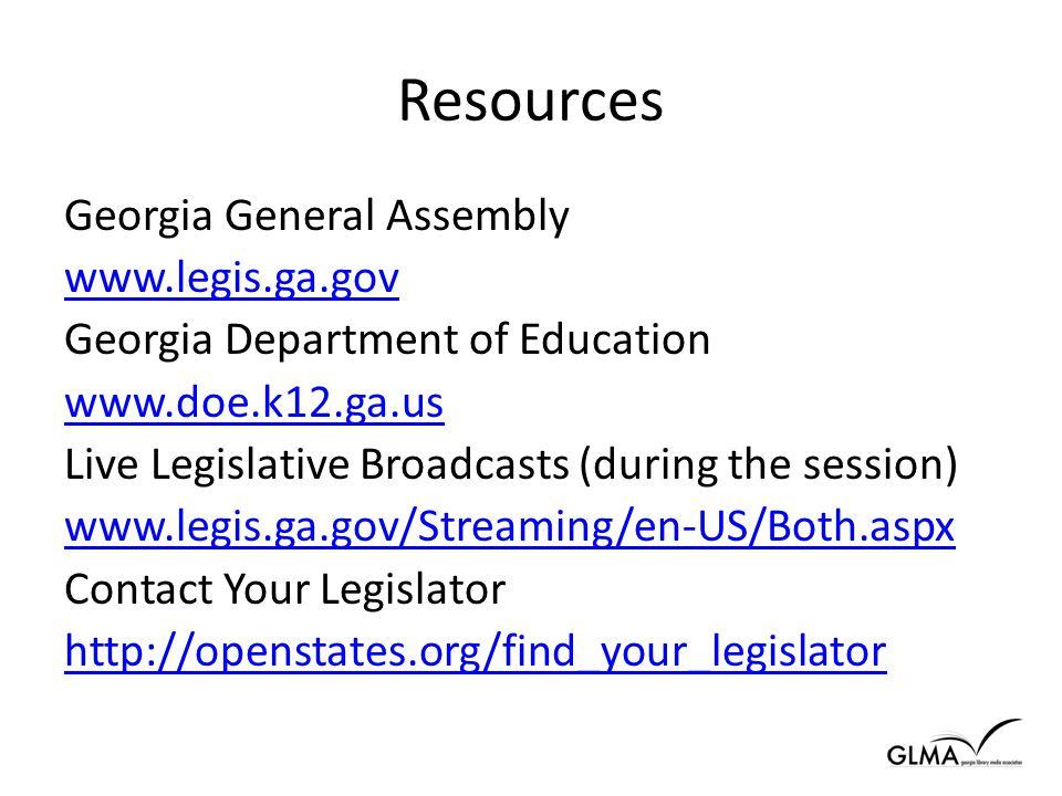 Resources Georgia General Assembly www.legis.ga.gov Georgia Department of Education www.doe.k12.ga.us Live Legislative Broadcasts (during the session) www.legis.ga.gov/Streaming/en-US/Both.aspx Contact Your Legislator http://openstates.org/find_your_legislator