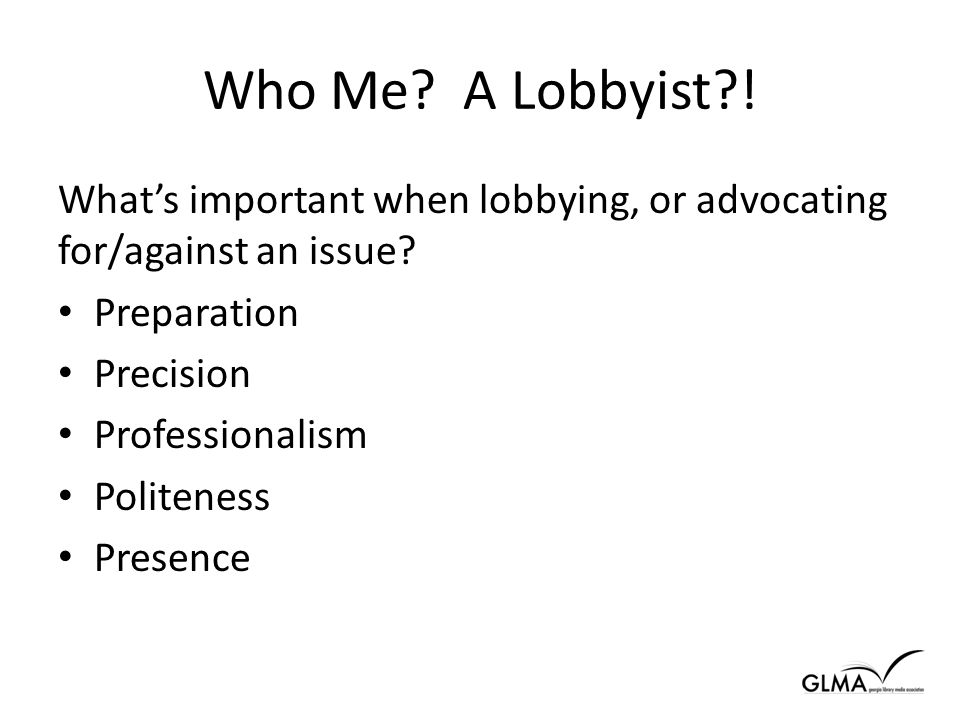 Who Me. A Lobbyist . What's important when lobbying, or advocating for/against an issue.