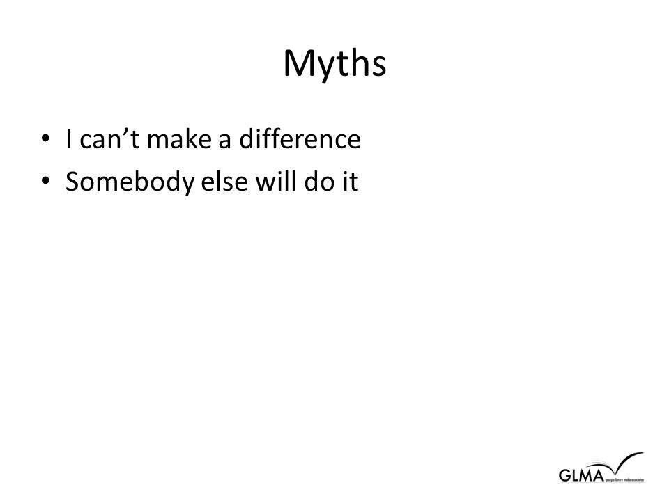 Myths I can't make a difference Somebody else will do it
