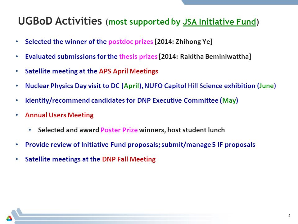 UGBoD Activities (most supported by JSA Initiative Fund) Selected the winner of the postdoc prizes [2014: Zhihong Ye] Evaluated submissions for the thesis prizes [2014: Rakitha Beminiwattha] Satellite meeting at the APS April Meetings Nuclear Physics Day visit to DC (April), NUFO Capitol Hill Science exhibition (June) Identify/recommend candidates for DNP Executive Committee (May) Annual Users Meeting Selected and award Poster Prize winners, host student lunch Provide review of Initiative Fund proposals; submit/manage 5 IF proposals Satellite meetings at the DNP Fall Meeting 2