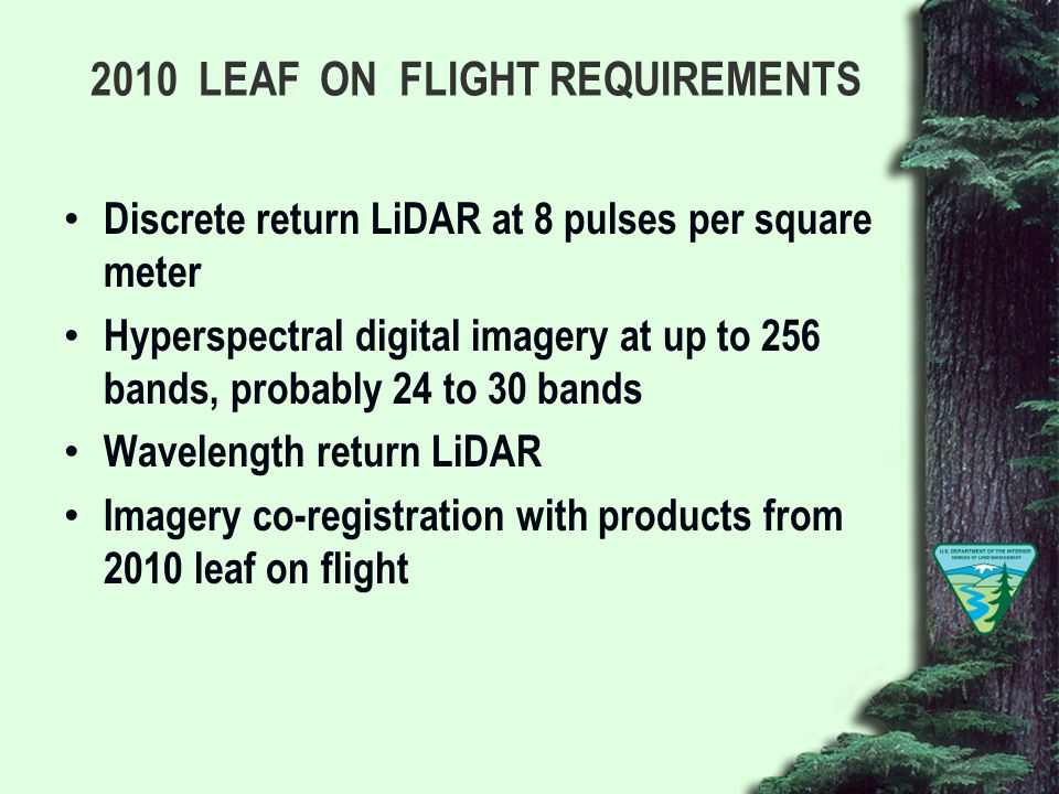 2010 LEAF ON FLIGHT REQUIREMENTS Discrete return LiDAR at 8 pulses per square meter Hyperspectral digital imagery at up to 256 bands, probably 24 to 30 bands Wavelength return LiDAR Imagery co-registration with products from 2010 leaf on flight