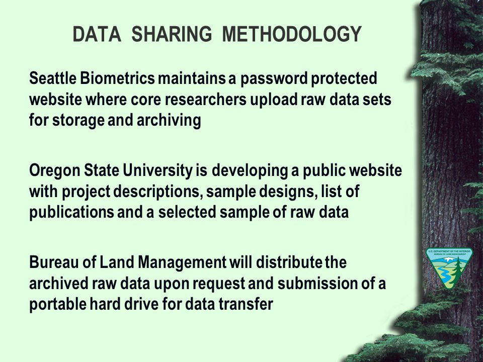 DATA SHARING METHODOLOGY Seattle Biometrics maintains a password protected website where core researchers upload raw data sets for storage and archiving Oregon State University is developing a public website with project descriptions, sample designs, list of publications and a selected sample of raw data Bureau of Land Management will distribute the archived raw data upon request and submission of a portable hard drive for data transfer