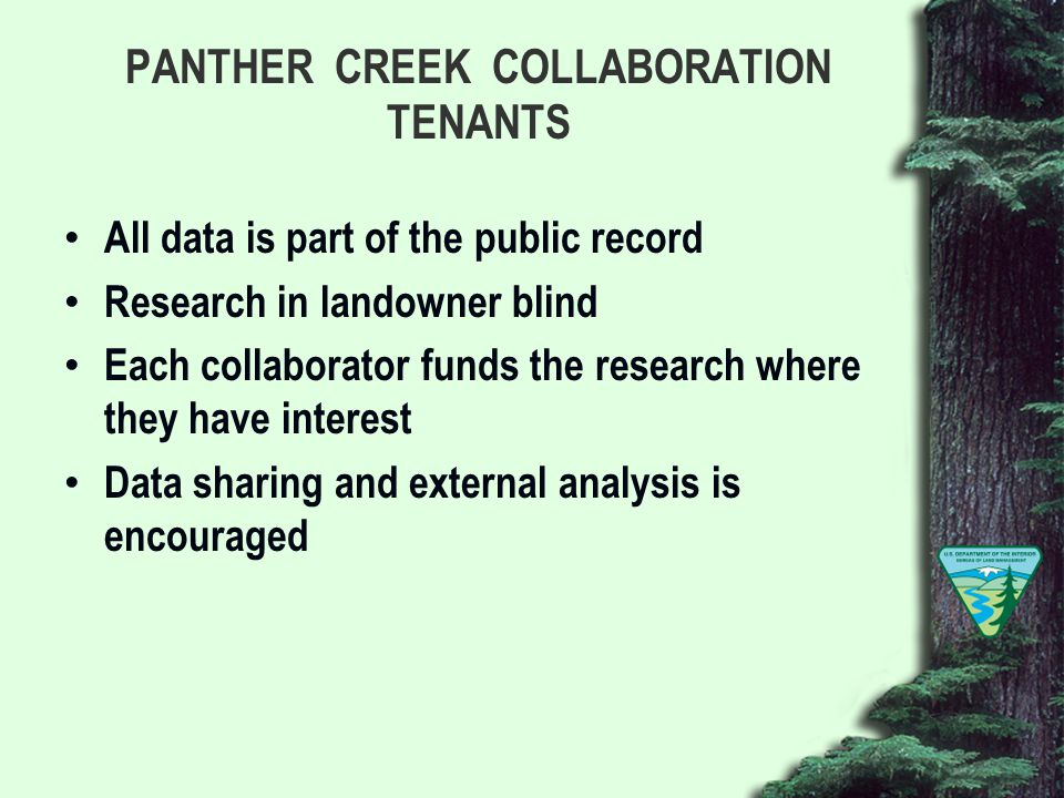 PANTHER CREEK COLLABORATION TENANTS All data is part of the public record Research in landowner blind Each collaborator funds the research where they have interest Data sharing and external analysis is encouraged