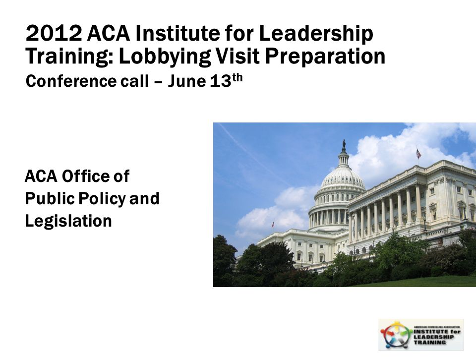 Leadership, Organizational, Personal Development 1 2012 ACA Institute for Leadership Training: Lobbying Visit Preparation Conference call – June 13 th