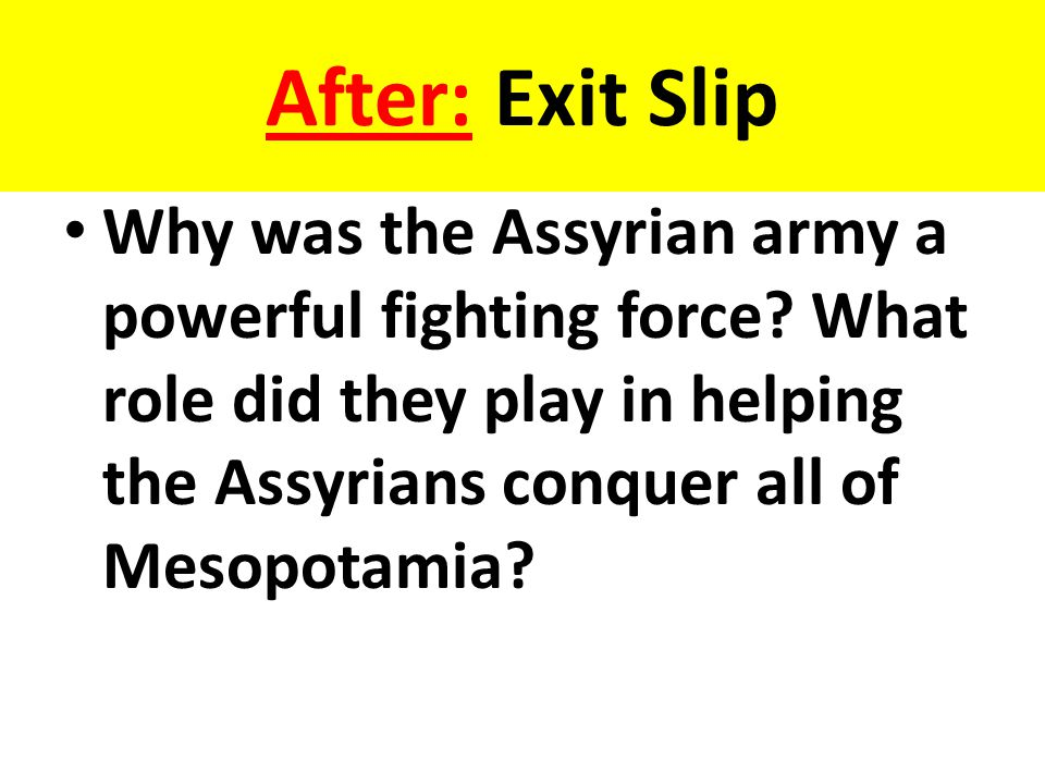 After: Exit Slip Why was the Assyrian army a powerful fighting force? What role did they play in helping the Assyrians conquer all of Mesopotamia?