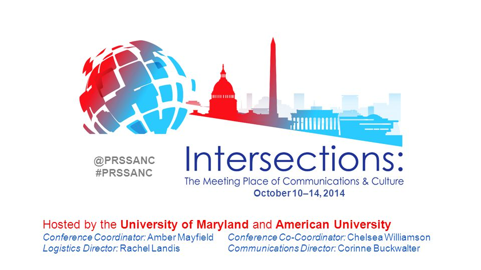 Hosted by the University of Maryland and American University Conference Coordinator: Amber Mayfield Conference Co-Coordinator: Chelsea Williamson Logistics Director: Rachel Landis Communications Director: Corinne Buckwalter October 10–14, 2014 @PRSSANC #PRSSANC