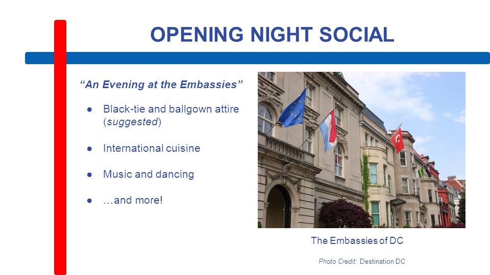 OPENING NIGHT SOCIAL An Evening at the Embassies ●Black-tie and ballgown attire (suggested) ●International cuisine ●Music and dancing ●…and more.