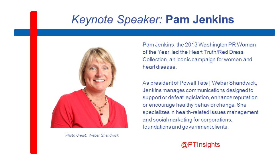 Keynote Speaker: Pam Jenkins Pam Jenkins, the 2013 Washington PR Woman of the Year, led the Heart Truth/Red Dress Collection, an iconic campaign for women and heart disease.