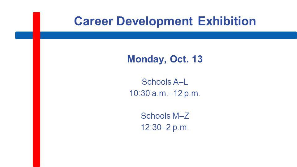 Career Development Exhibition Monday, Oct. 13 Schools A–L 10:30 a.m.–12 p.m.