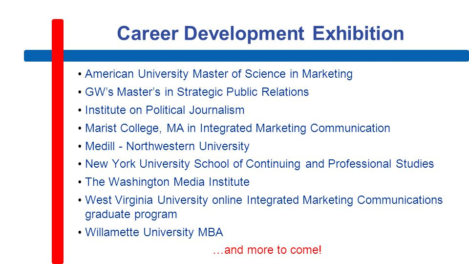 Career Development Exhibition American University Master of Science in Marketing GW's Master's in Strategic Public Relations Institute on Political Journalism Marist College, MA in Integrated Marketing Communication Medill - Northwestern University New York University School of Continuing and Professional Studies The Washington Media Institute West Virginia University online Integrated Marketing Communications graduate program Willamette University MBA …and more to come!