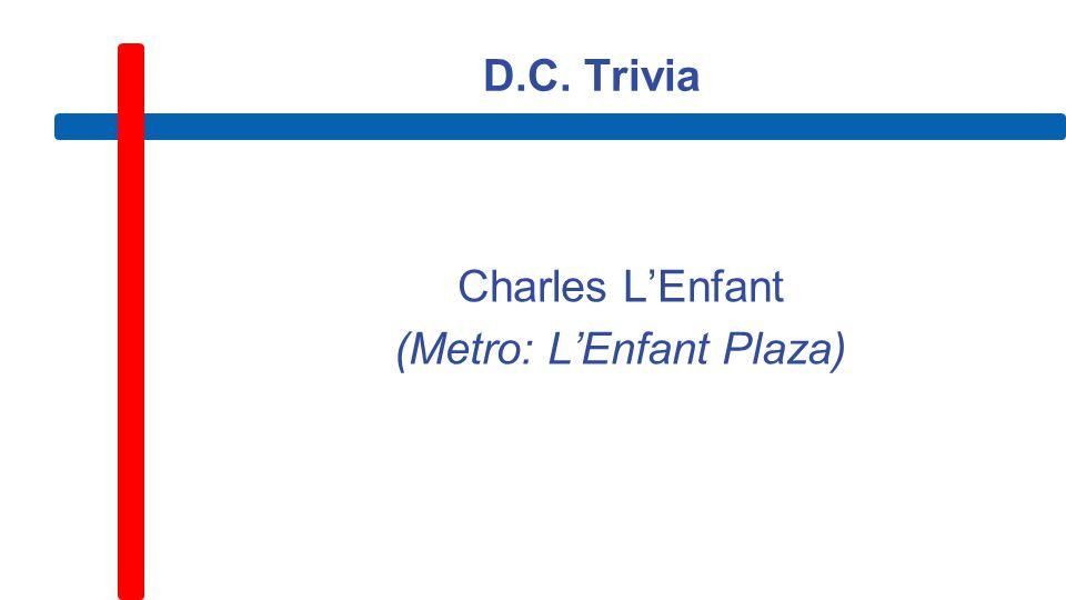 D.C. Trivia Charles L'Enfant (Metro: L'Enfant Plaza)