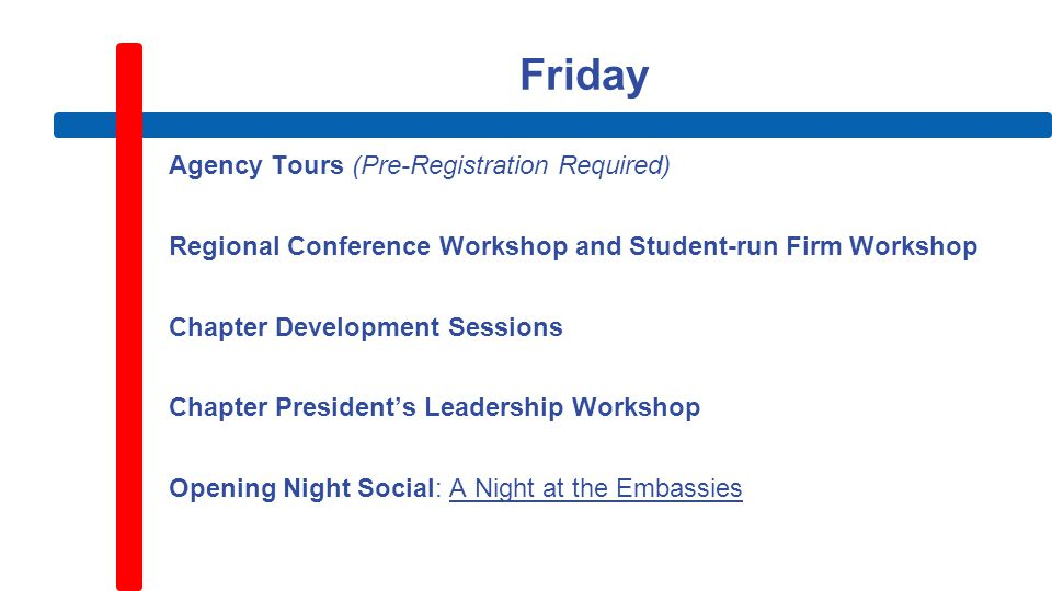 Friday Agency Tours (Pre-Registration Required) Regional Conference Workshop and Student-run Firm Workshop Chapter Development Sessions Chapter President's Leadership Workshop Opening Night Social: A Night at the Embassies