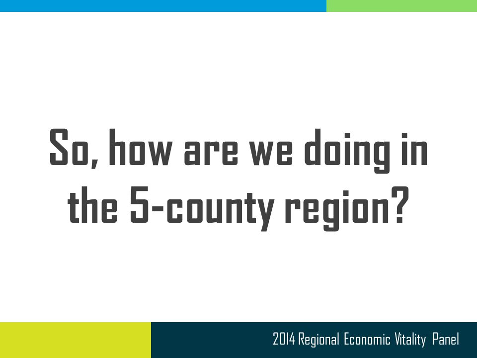 2014 Regional Economic Vitality Panel So, how are we doing in the 5-county region?