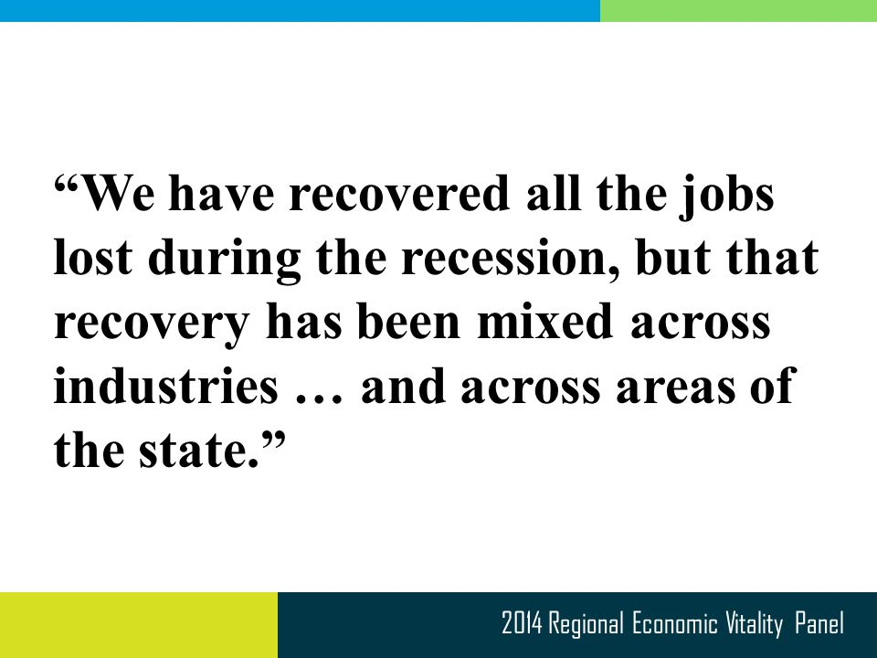 2014 Regional Economic Vitality Panel We have recovered all the jobs lost during the recession, but that recovery has been mixed across industries … and across areas of the state.