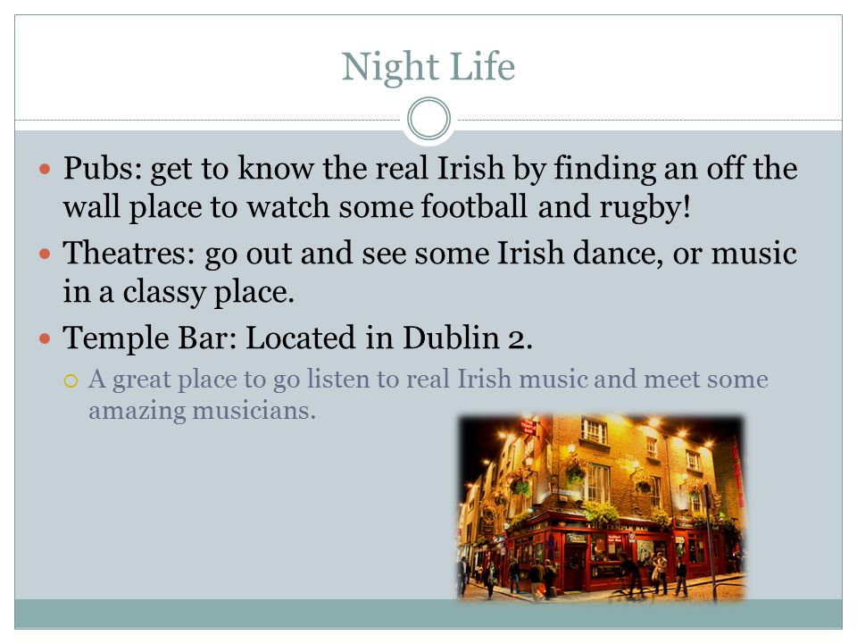 Night Life Pubs: get to know the real Irish by finding an off the wall place to watch some football and rugby.