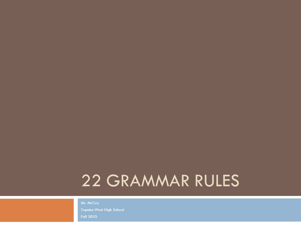 22 GRAMMAR RULES Mr. McCoy Topeka West High School Fall 2010