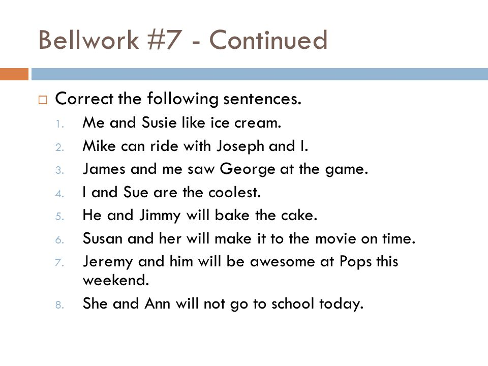 Bellwork #7 - Continued  Correct the following sentences.