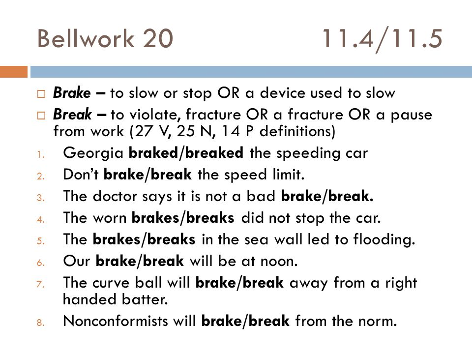 Bellwork 2011.4/11.5  Brake – to slow or stop OR a device used to slow  Break – to violate, fracture OR a fracture OR a pause from work (27 V, 25 N, 14 P definitions) 1.