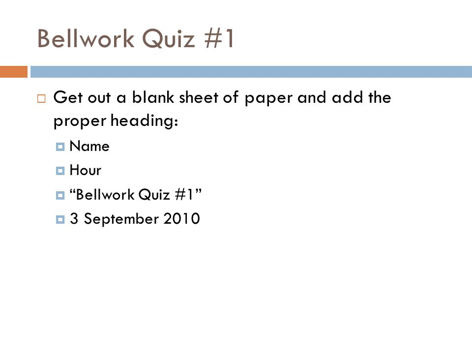 Bellwork Quiz #1  Get out a blank sheet of paper and add the proper heading:  Name  Hour  Bellwork Quiz #1  3 September 2010