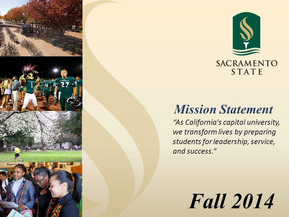 Fall 2014 As California s capital university, we transform lives by preparing students for leadership, service, and success. Mission Statement