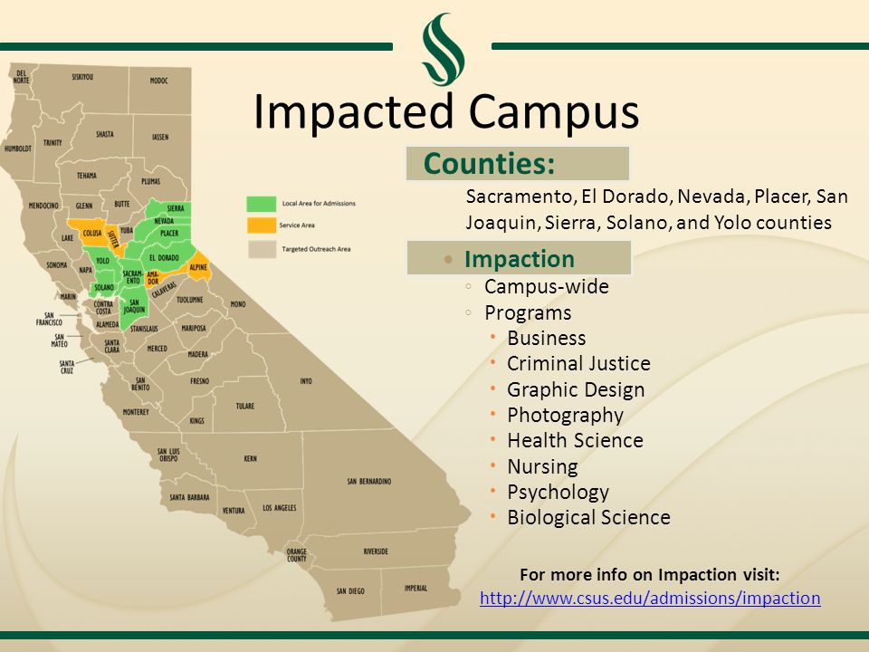 Impacted Campus Impaction ◦ Campus-wide ◦ Programs  Business  Criminal Justice  Graphic Design  Photography  Health Science  Nursing  Psychology  Biological Science Counties: Sacramento, El Dorado, Nevada, Placer, San Joaquin, Sierra, Solano, and Yolo counties For more info on Impaction visit: http://www.csus.edu/admissions/impaction http://www.csus.edu/admissions/impaction