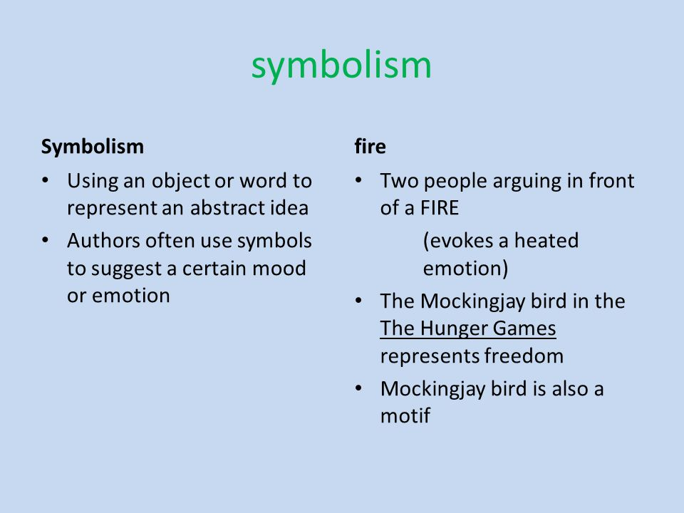 symbolism Symbolism Using an object or word to represent an abstract idea Authors often use symbols to suggest a certain mood or emotion fire Two people arguing in front of a FIRE (evokes a heated emotion) The Mockingjay bird in the The Hunger Games represents freedom Mockingjay bird is also a motif